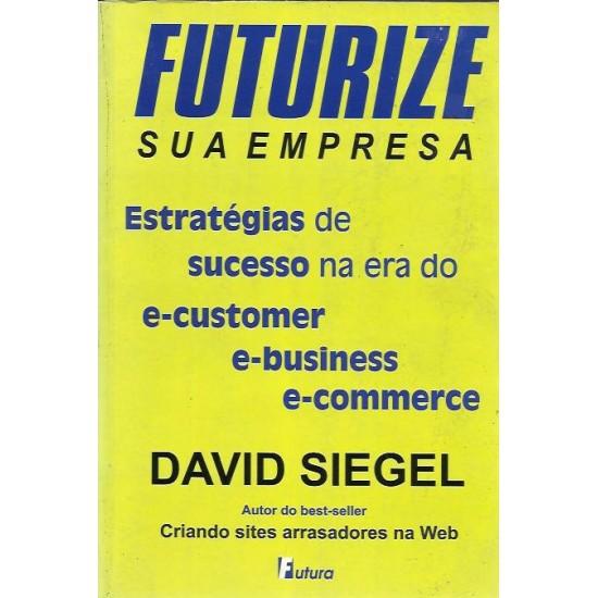Futurize Sua Empresa - Estratégias de Sucesso na Era do E-Customer, E-Business, E-Commerce - David Siegel